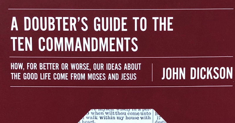 A Doubter's Guide To The Ten Commandments – How, For Better Or Worse, Our Ideas About The Good Life Come From Moses And Jesus