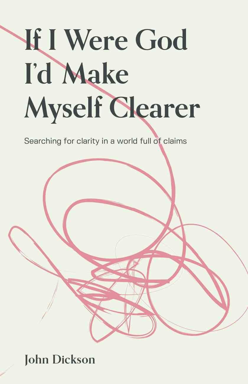 If I Were God I'd Make Myself Clearer By John Dickson